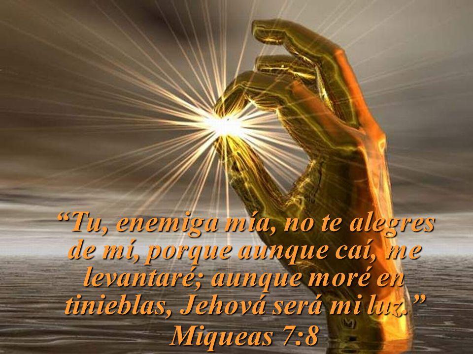 Tu, enemiga mía, no te alegres de mí, porque aunque caí, me levantaré; aunque moré en tinieblas, Jehová será mi luz. Miqueas 7:8