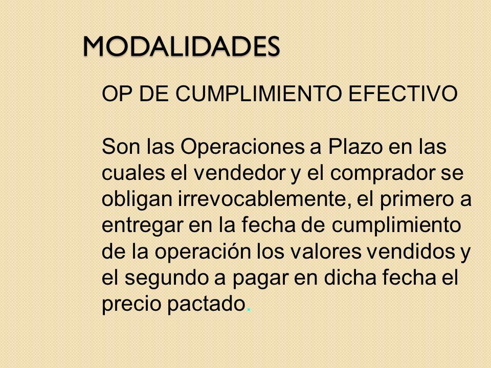 MODALIDADES OP DE CUMPLIMIENTO EFECTIVO Son las Operaciones a Plazo en las cuales el vendedor y el comprador se obligan irrevocablemente, el primero a