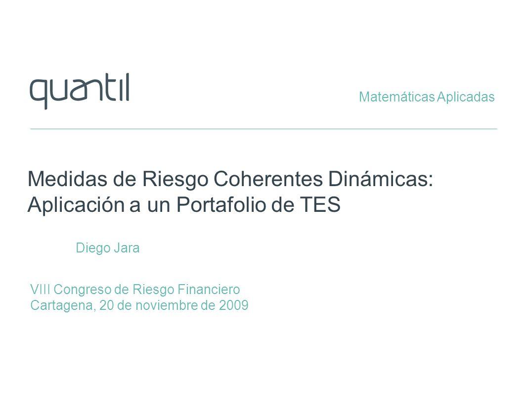 Plan de la presentación QUANTIL MATEMATICAS APLICADAS www.quantil.com.co Medidas de Riesgo Medidas Estáticas y Dinámicas Propiedades Deseables (Axiomas) Representación Curva de Rendimientos Descomposición (Componentes Principales) Modelo de Proyección Portafolio de TES Proyección en Factores de Riesgo Distribución de la Pérdida Riesgo Estático y Dinámico: Medición y Comparación Conclusiones