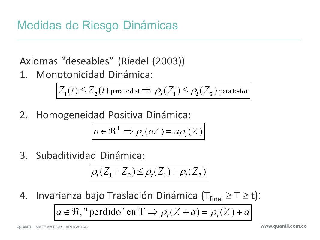 Medidas de Riesgo Dinámicas QUANTIL MATEMATICAS APLICADAS www.quantil.com.co Axiomas deseables (Riedel (2003)) 1.Monotonicidad Dinámica: 2.Homogeneida