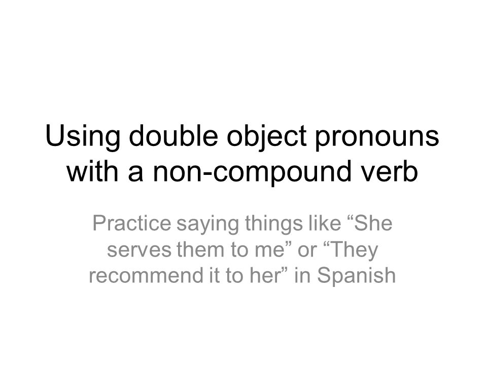 Using double object pronouns with a non-compound verb Practice saying things like She serves them to me or They recommend it to her in Spanish