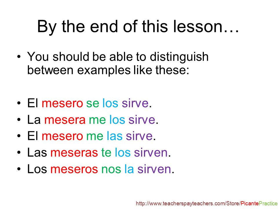 By the end of this lesson… You should be able to distinguish between examples like these: El mesero se los sirve.