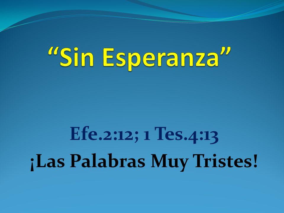 Efe.2:12; 1 Tes.4:13 ¡Las Palabras Muy Tristes!