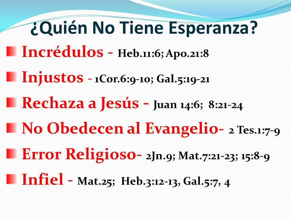 ¿Quién No Tiene Esperanza? Incrédulos - Heb.11:6; Apo.21:8 Injustos - 1Cor.6:9-10; Gal.5:19-21 Rechaza a Jesús - Juan 14:6; 8:21-24 No Obedecen al Eva