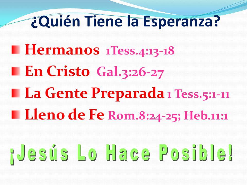 ¿Quién Tiene la Esperanza? Hermanos 1Tess.4:13-18 En Cristo Gal.3:26-27 La Gente Preparada 1 Tess.5:1-11 Lleno de Fe Rom.8:24-25; Heb.11:1