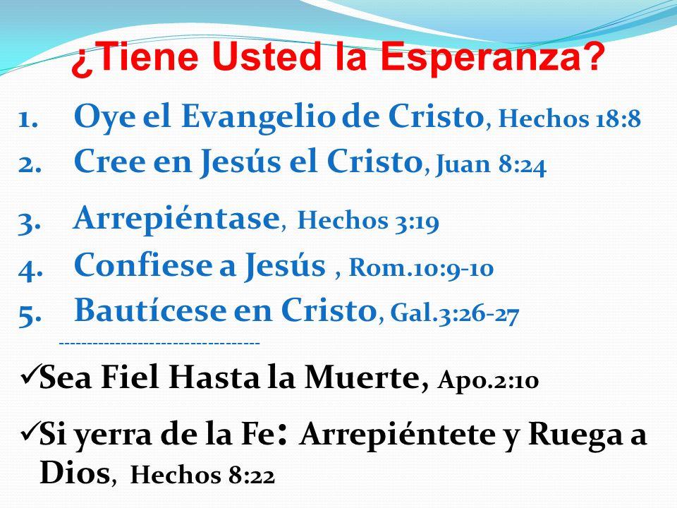 ¿Tiene Usted la Esperanza? 1. Oye el Evangelio de Cristo, Hechos 18:8 2. Cree en Jesús el Cristo, Juan 8:24 3. Arrepiéntase, Hechos 3:19 4. Confiese a