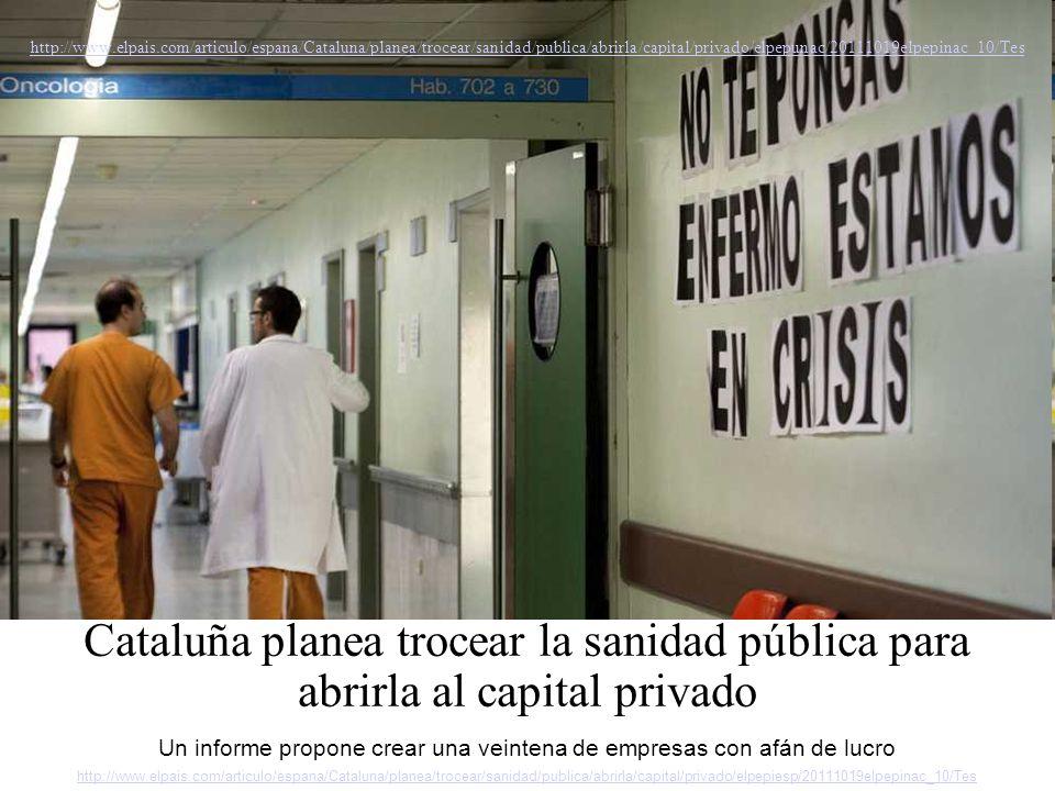 http://www.elpais.com/articulo/espana/Cataluna/planea/trocear/sanidad/publica/abrirla/capital/privado/elpepunac/20111019elpepinac_10/Tes Cataluña planea trocear la sanidad pública para abrirla al capital privado Un informe propone crear una veintena de empresas con afán de lucro http://www.elpais.com/articulo/espana/Cataluna/planea/trocear/sanidad/publica/abrirla/capital/privado/elpepiesp/20111019elpepinac_10/Tes