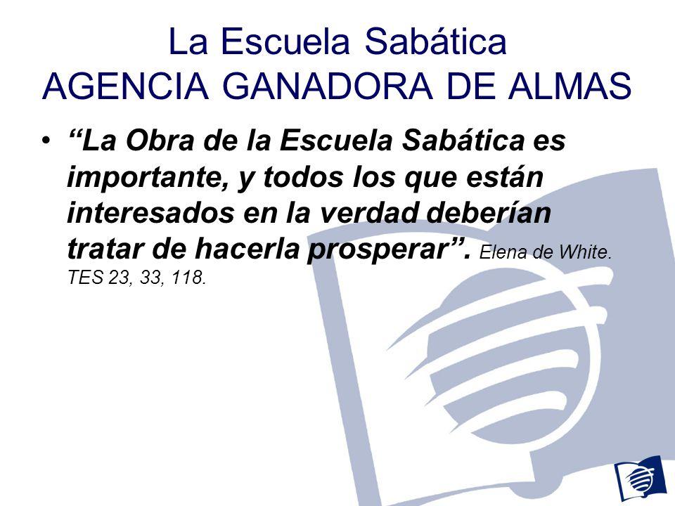 La Escuela Sabática AGENCIA GANADORA DE ALMAS La Obra de la Escuela Sabática es importante, y todos los que están interesados en la verdad deberían tratar de hacerla prosperar.