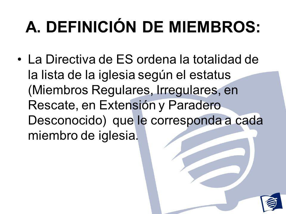 A. DEFINICIÓN DE MIEMBROS: La Directiva de ES ordena la totalidad de la lista de la iglesia según el estatus (Miembros Regulares, Irregulares, en Resc