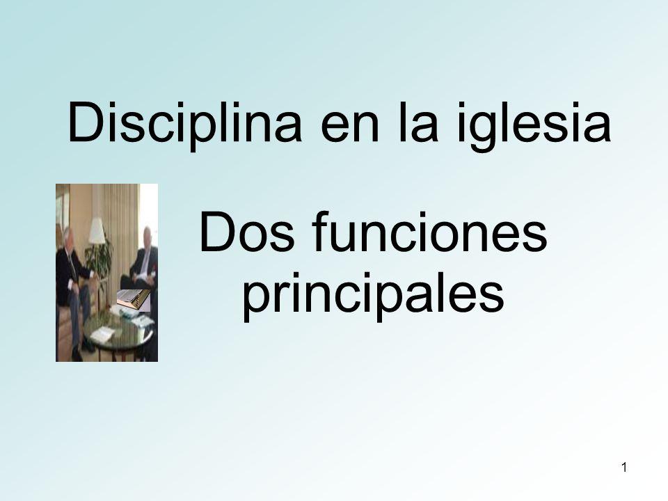 1 Disciplina en la iglesia Dos funciones principales