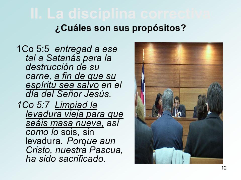 12 II. La disciplina correctiva ¿Cuáles son sus propósitos? 1Co 5:5 entregad a ese tal a Satanás para la destrucción de su carne, a fin de que su espí