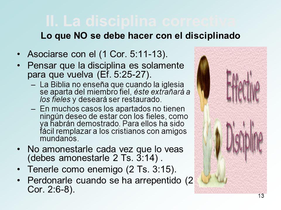 13 II. La disciplina correctiva Lo que NO se debe hacer con el disciplinado Asociarse con el (1 Cor. 5:11-13). Pensar que la disciplina es solamente p