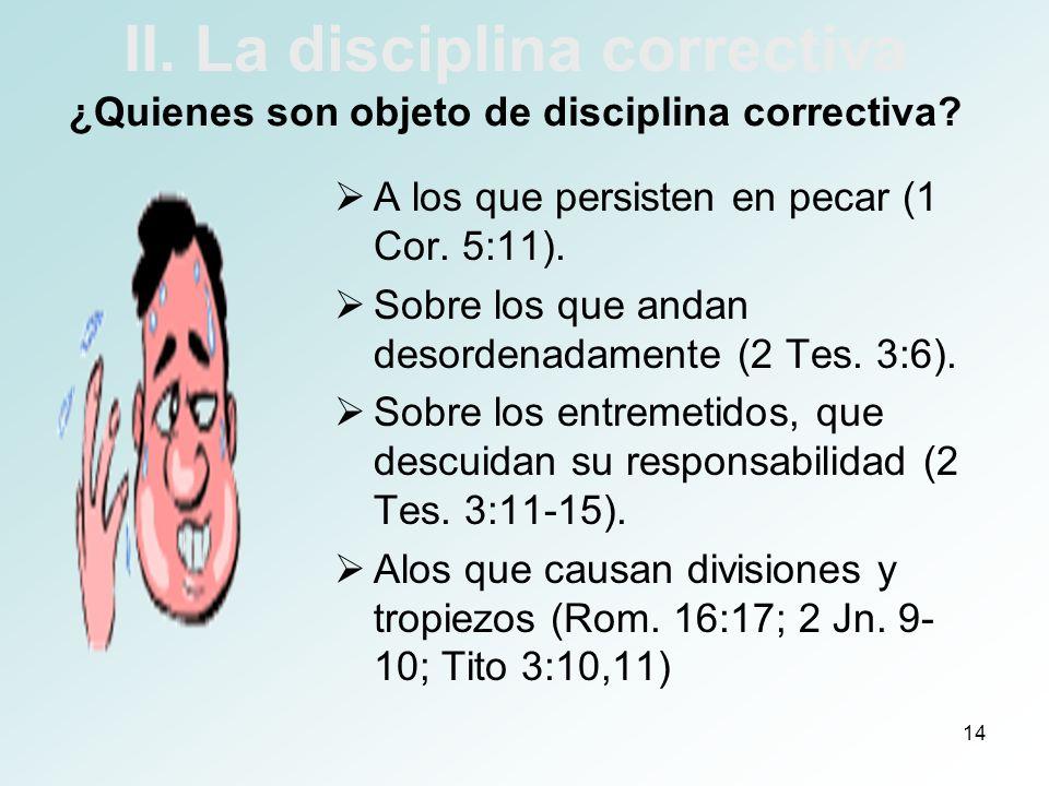 14 II. La disciplina correctiva ¿Quienes son objeto de disciplina correctiva? A los que persisten en pecar (1 Cor. 5:11). Sobre los que andan desorden