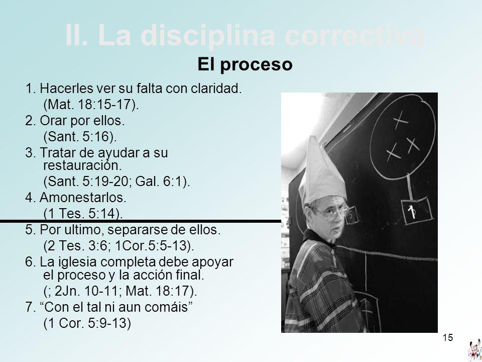 15 II. La disciplina correctiva El proceso 1. Hacerles ver su falta con claridad. (Mat. 18:15-17). 2. Orar por ellos. (Sant. 5:16). 3. Tratar de ayuda