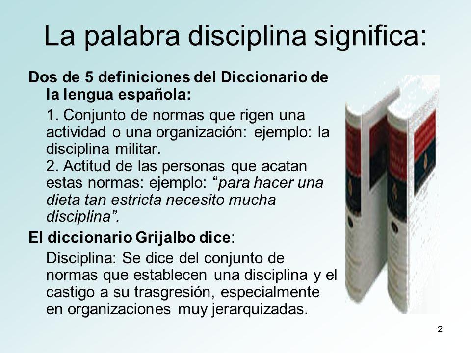 3 La palabra disciplina significa Diccionario desconocido dice que su significado es doble: Tratamiento adecuado al discípulo, educación, entrenamiento, sujeción a una regla, el hábito de la obediencia .