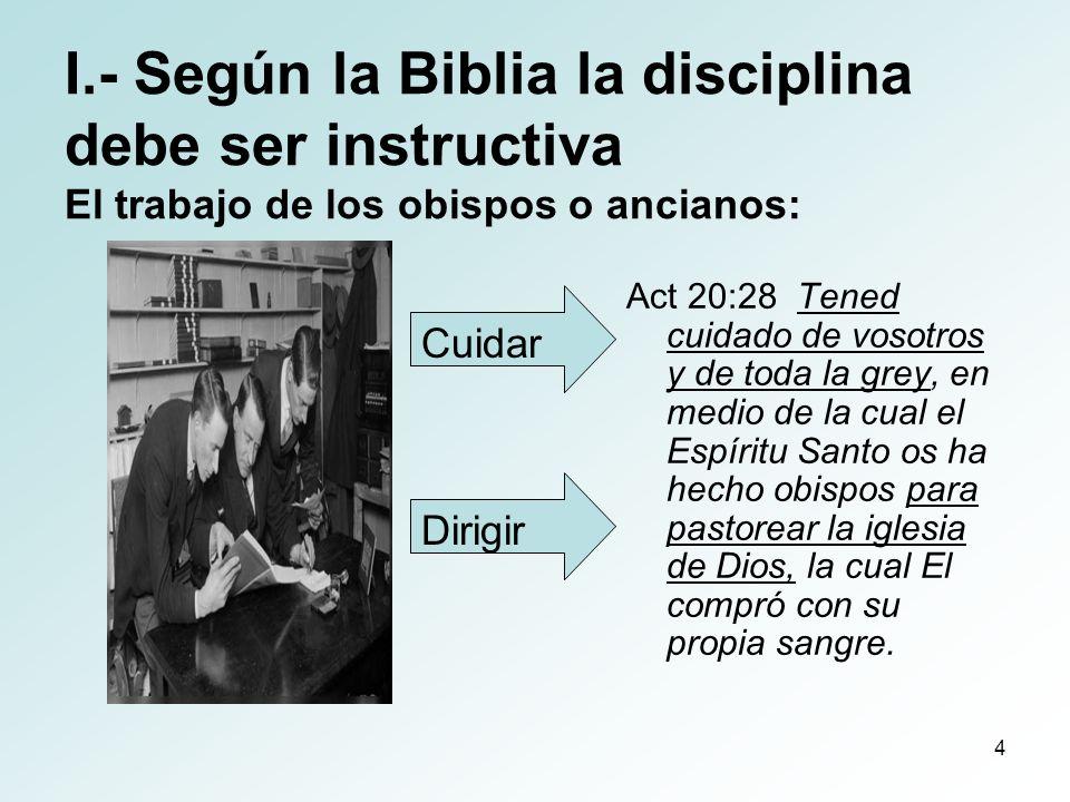 4 I.- Según la Biblia la disciplina debe ser instructiva El trabajo de los obispos o ancianos: Act 20:28 Tened cuidado de vosotros y de toda la grey,