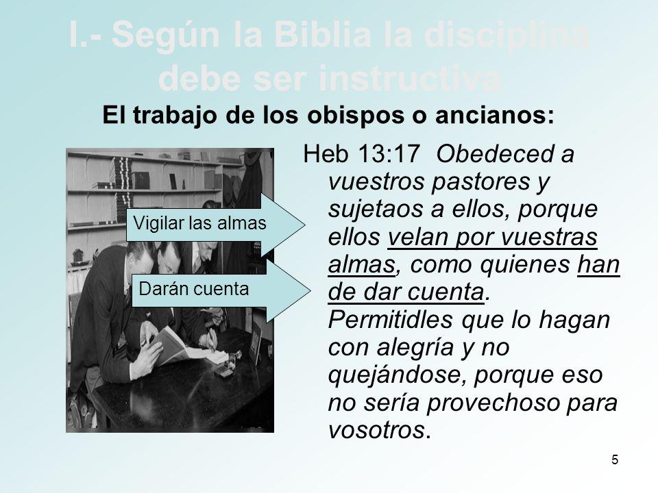 6 I.- Según la Biblia la disciplina debe ser instructiva El trabajo de los obispos o ancianos: 1Pe 5:2 pastoread el rebaño de Dios entre vosotros, velando por él, no por obligación, sino voluntariamente, como quiere Dios; no por la avaricia del dinero, sino con sincero deseo; 1Ti 5:17 Los ancianos que gobiernan bien sean considerados dignos de doble honor, principalmente los que trabajan en la predicación y en la enseñanza.