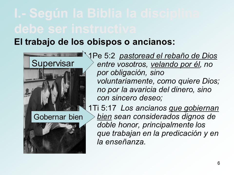 6 I.- Según la Biblia la disciplina debe ser instructiva El trabajo de los obispos o ancianos: 1Pe 5:2 pastoread el rebaño de Dios entre vosotros, vel