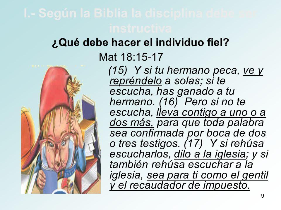 9 I.- Según la Biblia la disciplina debe ser instructiva ¿Qué debe hacer el individuo fiel? Mat 18:15-17 (15) Y si tu hermano peca, ve y repréndelo a