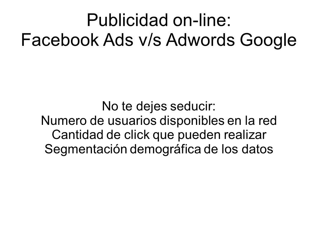 Publicidad on-line: Facebook Ads v/s Adwords Google No te dejes seducir: Numero de usuarios disponibles en la red Cantidad de click que pueden realizar Segmentación demográfica de los datos