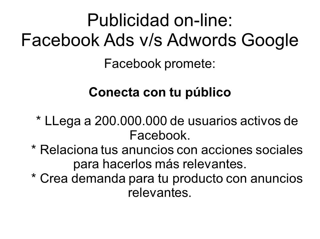 Publicidad on-line: Facebook Ads v/s Adwords Google Facebook promete: Conecta con tu público * LLega a 200.000.000 de usuarios activos de Facebook. *