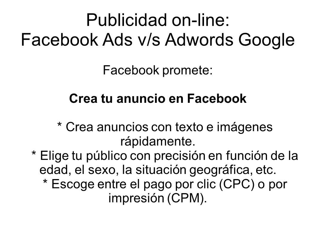 Publicidad on-line: Facebook Ads v/s Adwords Google Facebook promete: Crea tu anuncio en Facebook * Crea anuncios con texto e imágenes rápidamente. *