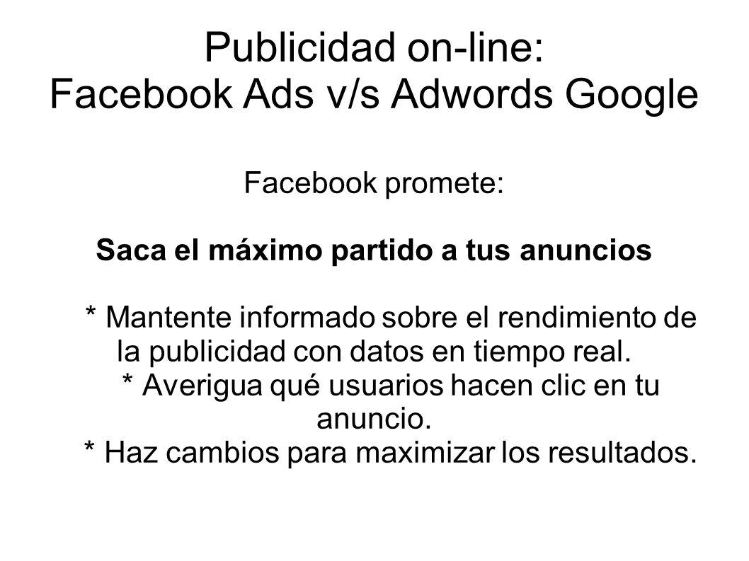 Publicidad on-line: Facebook Ads v/s Adwords Google Facebook promete: Saca el máximo partido a tus anuncios * Mantente informado sobre el rendimiento