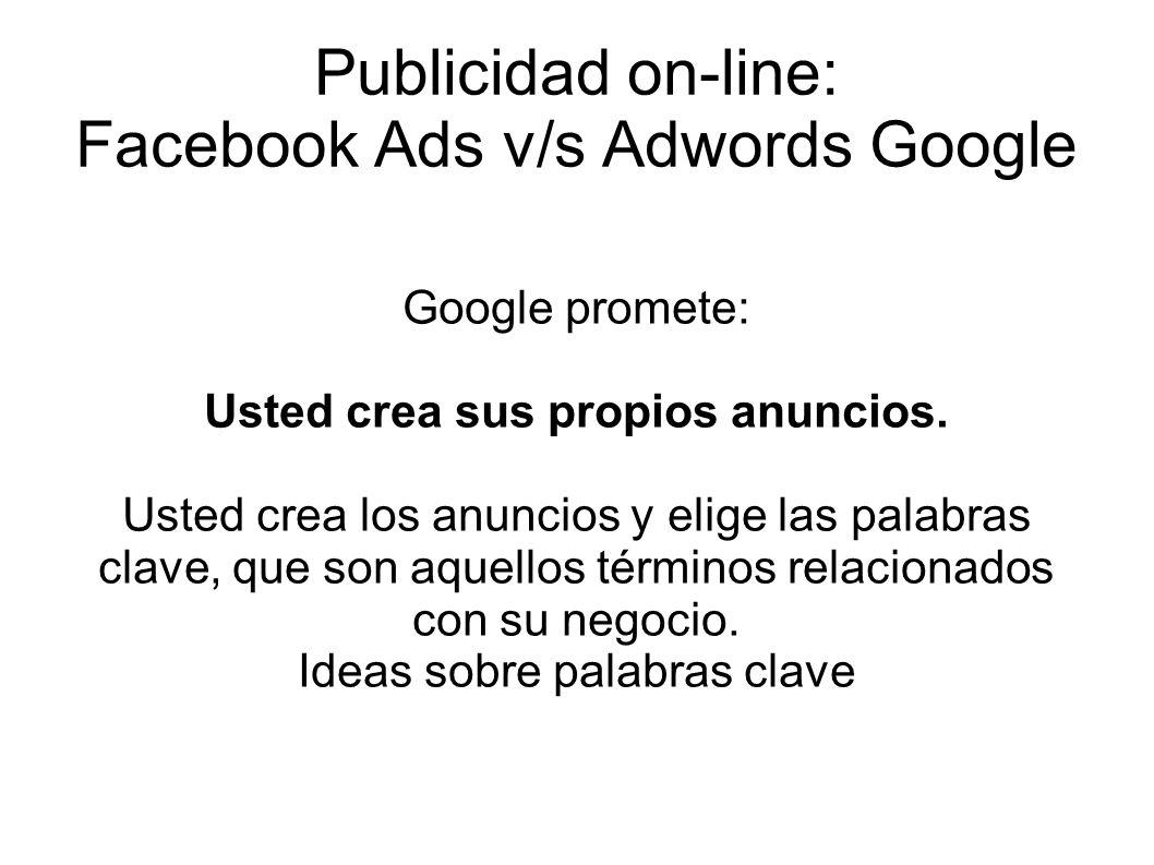 Publicidad on-line: Facebook Ads v/s Adwords Google Google promete: Usted crea sus propios anuncios. Usted crea los anuncios y elige las palabras clav