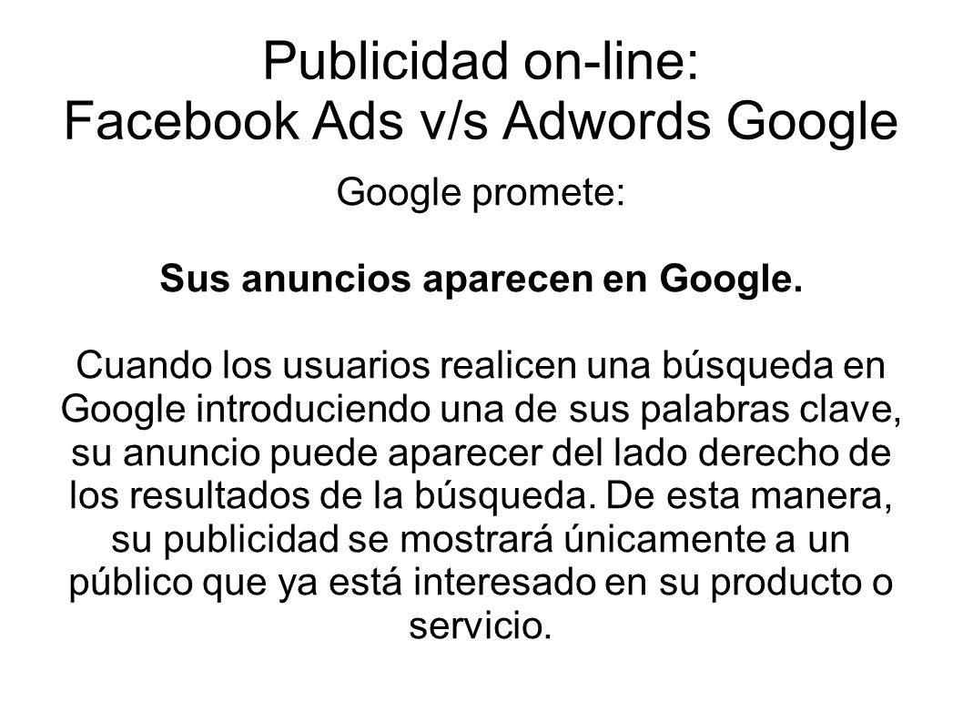 Publicidad on-line: Facebook Ads v/s Adwords Google Google promete: Sus anuncios aparecen en Google. Cuando los usuarios realicen una búsqueda en Goog
