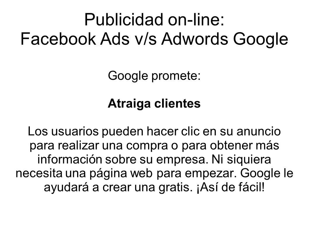 Publicidad on-line: Facebook Ads v/s Adwords Google Google promete: Atraiga clientes Los usuarios pueden hacer clic en su anuncio para realizar una co