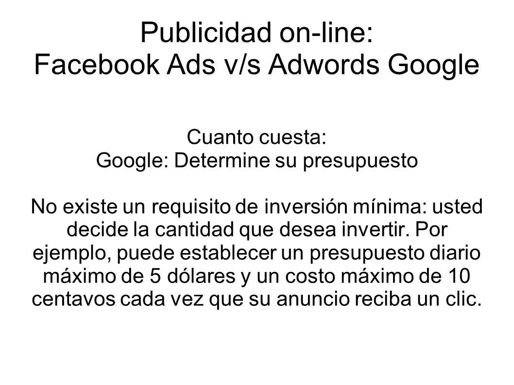 Publicidad on-line: Facebook Ads v/s Adwords Google Cuanto cuesta: Google: Determine su presupuesto No existe un requisito de inversión mínima: usted