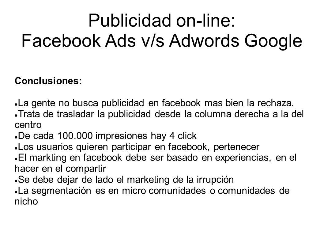Publicidad on-line: Facebook Ads v/s Adwords Google Conclusiones: La gente no busca publicidad en facebook mas bien la rechaza. Trata de trasladar la