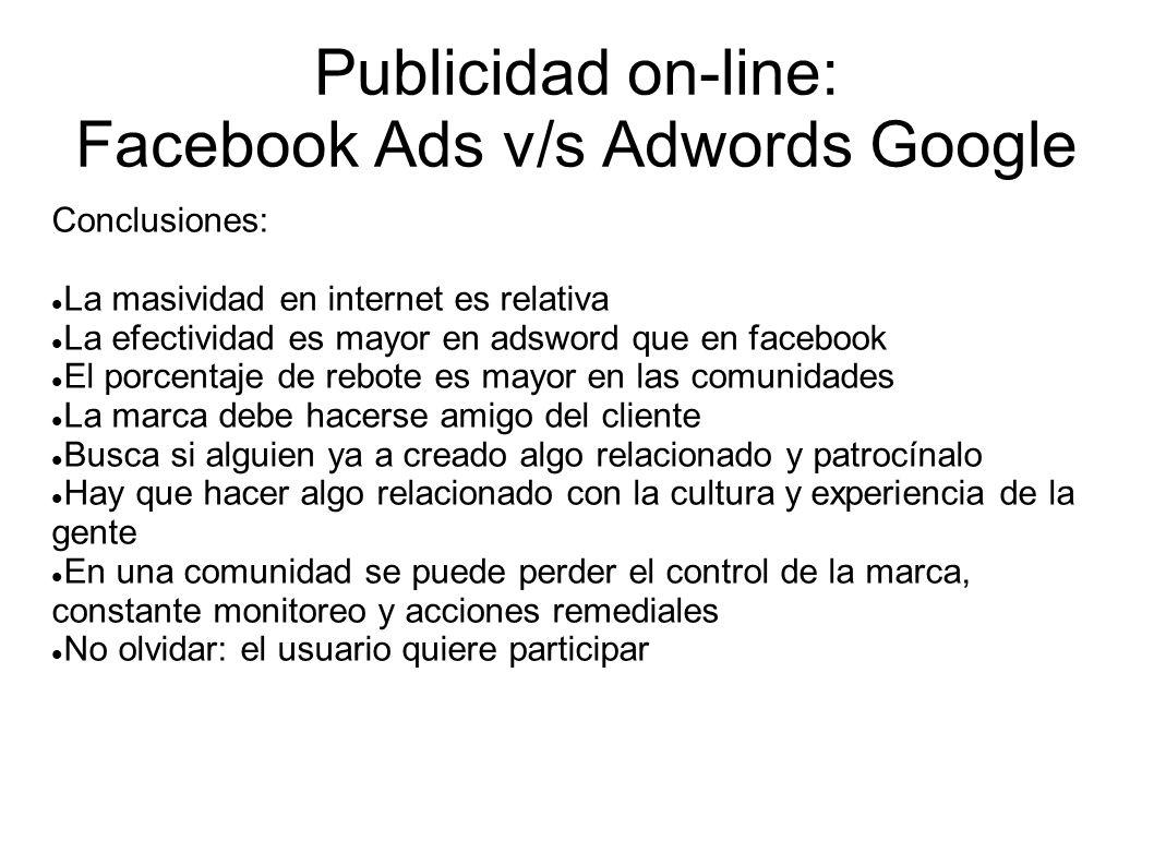 Publicidad on-line: Facebook Ads v/s Adwords Google Conclusiones: La masividad en internet es relativa La efectividad es mayor en adsword que en faceb