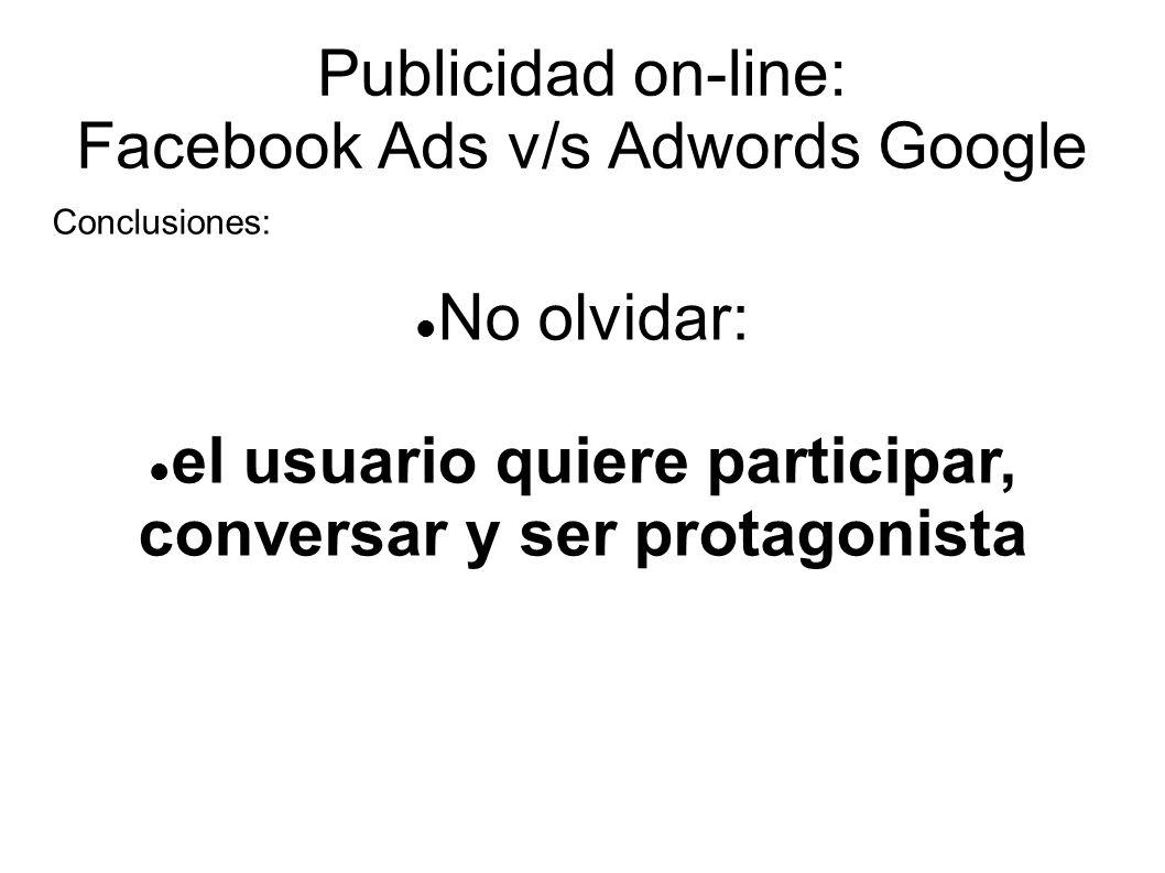 Publicidad on-line: Facebook Ads v/s Adwords Google Conclusiones: No olvidar: el usuario quiere participar, conversar y ser protagonista