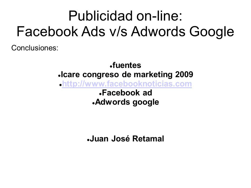 Publicidad on-line: Facebook Ads v/s Adwords Google Conclusiones: fuentes Icare congreso de marketing 2009 http://www.facebooknoticias.com Facebook ad Adwords google Juan José Retamal