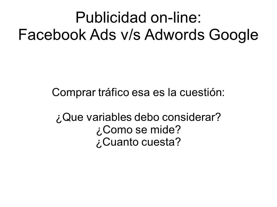 Publicidad on-line: Facebook Ads v/s Adwords Google Variables a considerar: Naturaleza de la plataforma donde se piensa contratar la publicidad Que hacen los usuarios en dicha plataforma Cual es la relación entre la publicidad y los usuarios de la plataforma