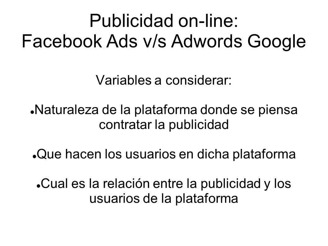 Publicidad on-line: Facebook Ads v/s Adwords Google Variables a considerar: Naturaleza de la plataforma donde se piensa contratar la publicidad Que ha