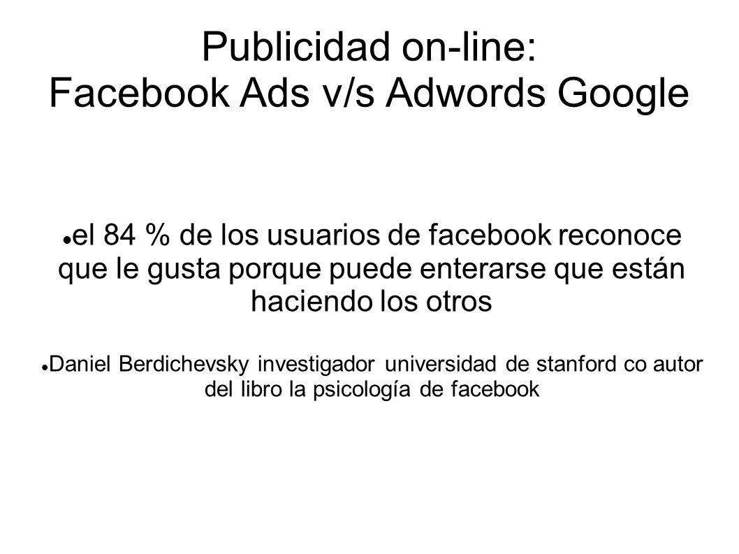 Publicidad on-line: Facebook Ads v/s Adwords Google el 84 % de los usuarios de facebook reconoce que le gusta porque puede enterarse que están haciend