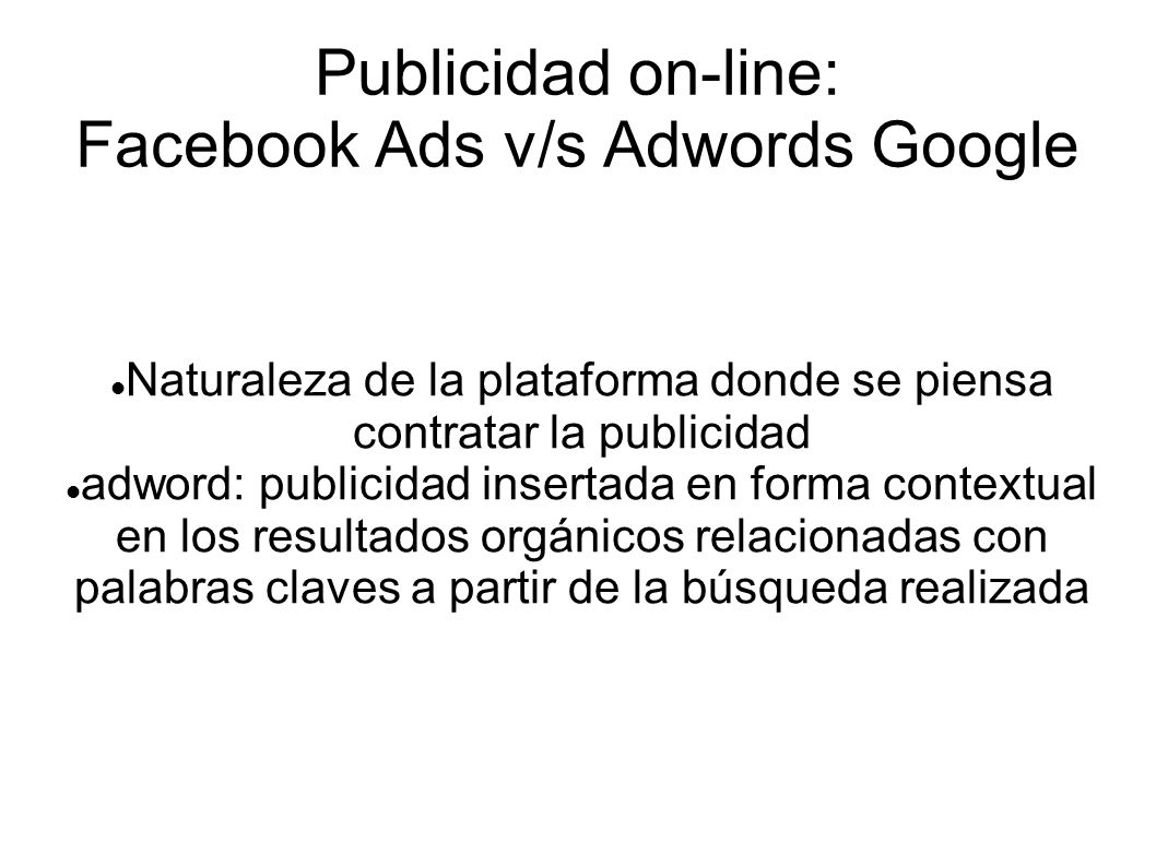 Publicidad on-line: Facebook Ads v/s Adwords Google Naturaleza de la plataforma donde se piensa contratar la publicidad adword: publicidad insertada en forma contextual en los resultados orgánicos relacionadas con palabras claves a partir de la búsqueda realizada