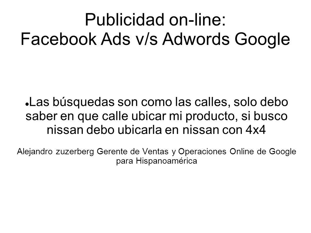 Publicidad on-line: Facebook Ads v/s Adwords Google Las búsquedas son como las calles, solo debo saber en que calle ubicar mi producto, si busco nissan debo ubicarla en nissan con 4x4 Alejandro zuzerberg Gerente de Ventas y Operaciones Online de Google para Hispanoamérica