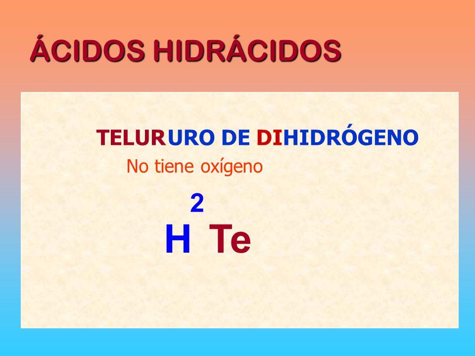 ÁCIDOS HIDRÁCIDOS TELUR HTe No tiene oxígeno URO DE DIHIDRÓGENO 2