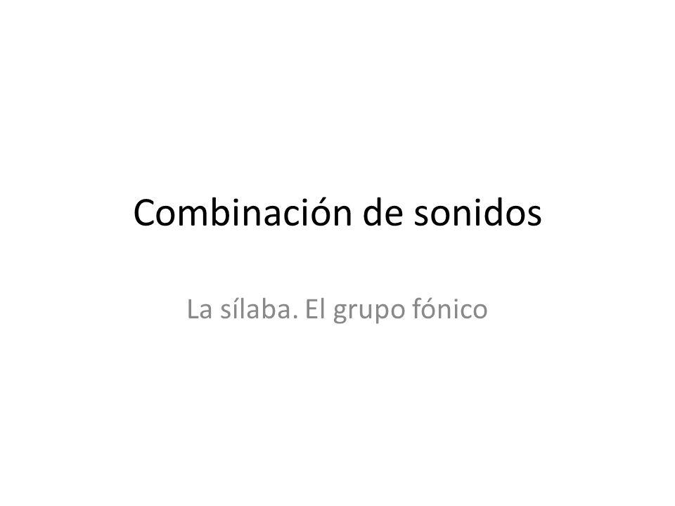 Combinación de sonidos La sílaba. El grupo fónico