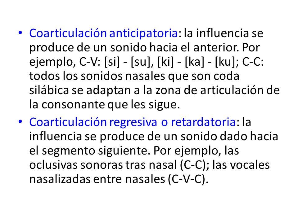 Coarticulación anticipatoria: la influencia se produce de un sonido hacia el anterior. Por ejemplo, C-V: [si] - [su], [ki] - [ka] - [ku]; C-C: todos l