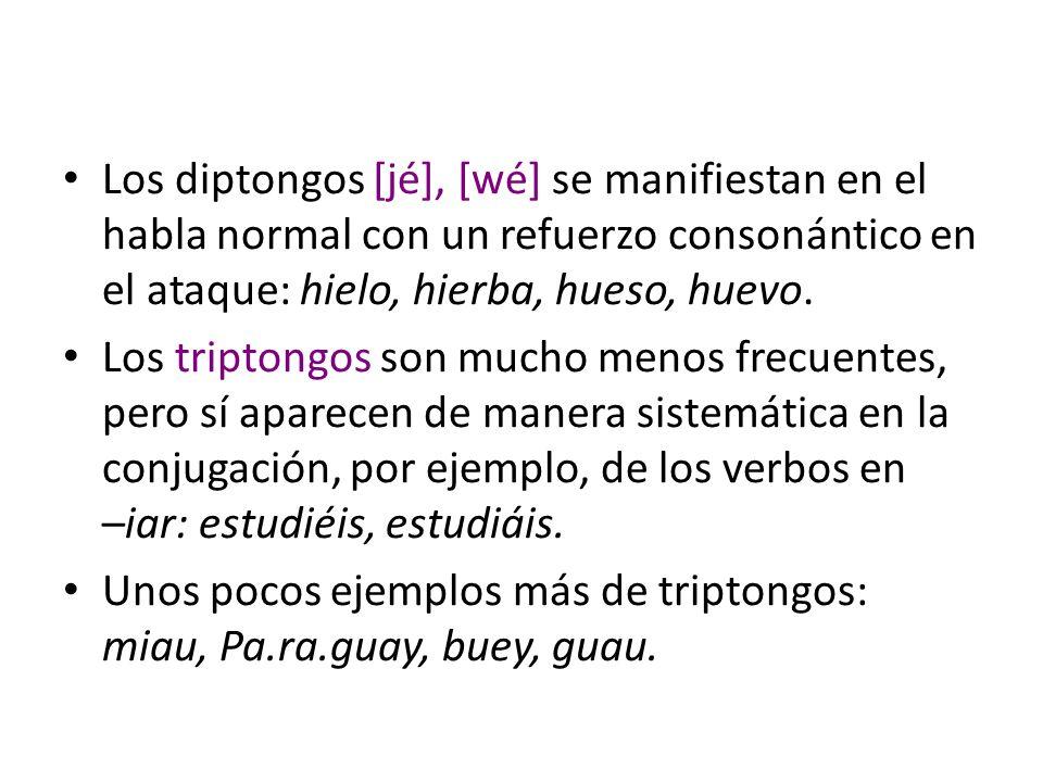 Los diptongos [jé], [wé] se manifiestan en el habla normal con un refuerzo consonántico en el ataque: hielo, hierba, hueso, huevo. Los triptongos son