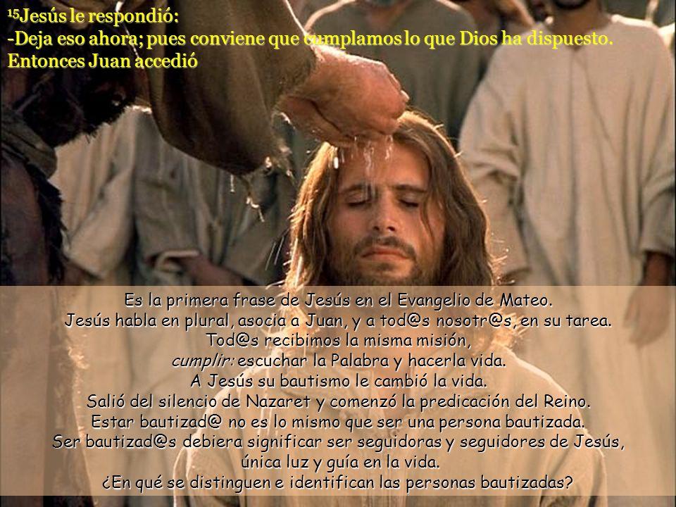 13 Entonces llegó Jesús desde Galilea al Jordán y se dirigió a Juan para que lo bautizara. 14 Pero Juan trataba de impedírselo diciendo: -Soy yo el qu