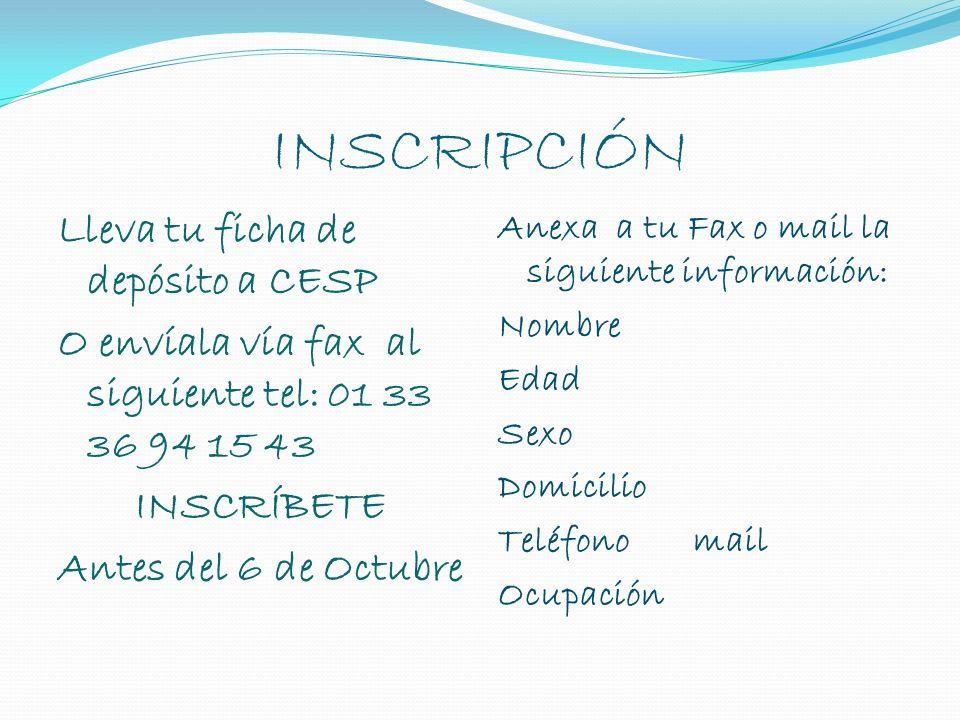 INSCRIPCIÓN Lleva tu ficha de depósito a CESP O envíala vía fax al siguiente tel: 01 33 36 94 15 43 INSCRÍBETE Antes del 6 de Octubre Anexa a tu Fax o mail la siguiente información: Nombre Edad Sexo Domicilio Teléfono mail Ocupación