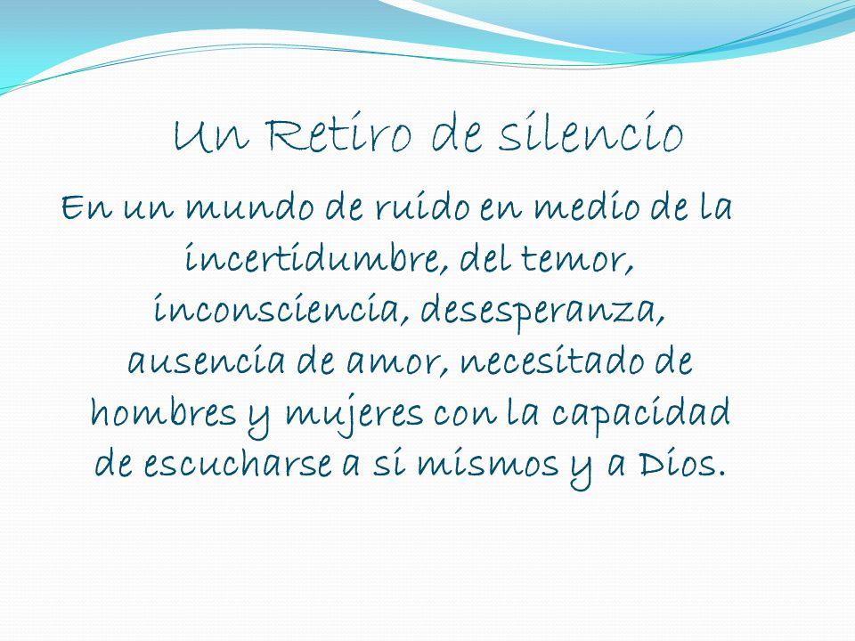 Un Retiro de silencio En un mundo de ruido en medio de la incertidumbre, del temor, inconsciencia, desesperanza, ausencia de amor, necesitado de hombres y mujeres con la capacidad de escucharse a si mismos y a Dios.
