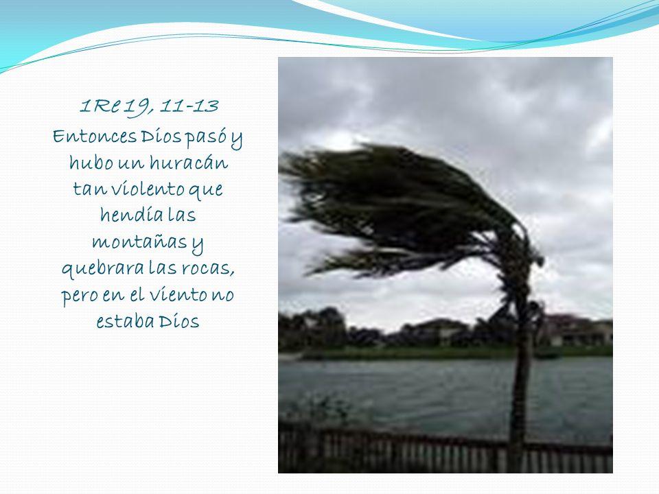 1Re 19, 11-13 Entonces Dios pasó y hubo un huracán tan violento que hendía las montañas y quebrara las rocas, pero en el viento no estaba Dios