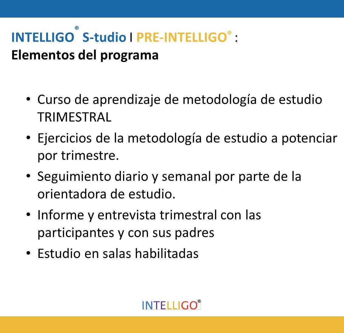 INTELLIGO ® S-tudio I PRE-INTELLIGO ® : Elementos del programa Curso de aprendizaje de metodología de estudio TRIMESTRAL Ejercicios de la metodología de estudio a potenciar por trimestre.
