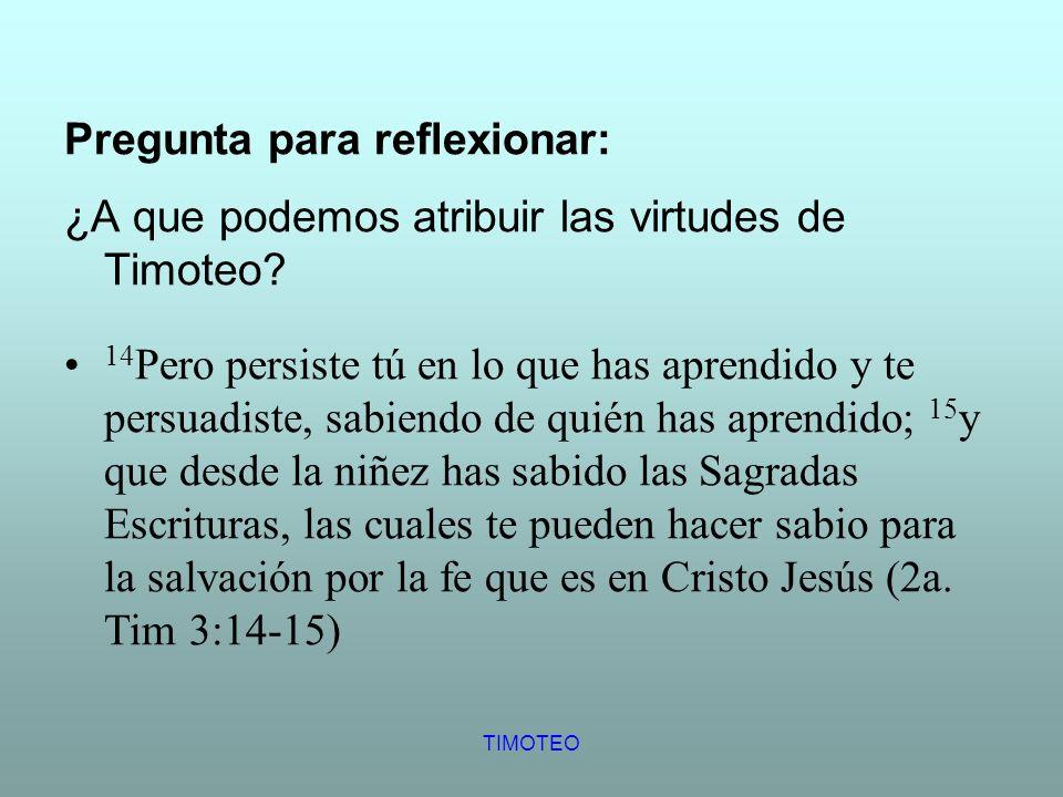 TIMOTEO Pregunta para reflexionar: ¿A que podemos atribuir las virtudes de Timoteo? 14 Pero persiste tú en lo que has aprendido y te persuadiste, sabi